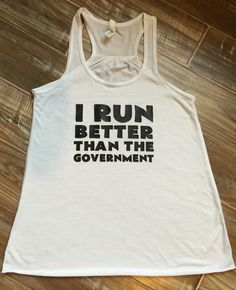 I Run Better Than The Government Shirt. Hilarious!  Funny running tank tops for girls who love to run