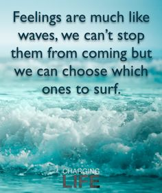 feelings are much like waves, we can´t stop them from coming but we can choose which ones to surf