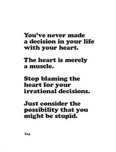 you never made a decision in your life with your heart. the heart is merely a muscle. stop blaming the heart for your irrational decisions. just consider the possibility that you might be stupid. #quote #words #decisions #zag