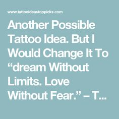 "Another Possible Tattoo Idea. But I Would Change It To ""dream Without Limits. Love Without Fear."" – Tattoo Ideas Top Picks"
