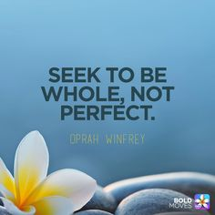 Seek to be whole, not perfect. — Oprah Winfrey