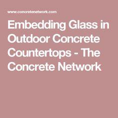 Embedding Glass in Outdoor Concrete Countertops - The Concrete Network
