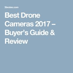 Best Drone Cameras 2017 – Buyer's Guide & Review