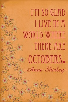 I'm so glad I live in a world where there are Octobers. ~ Anne Shirley Free printable for the Anne of Green Gables fan in your life Quotable Quotes, Book Quotes, Me Quotes, Status Quotes, Crush Quotes, Anne Shirley, Great Quotes, Quotes To Live By, Inspirational Quotes