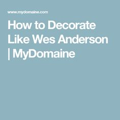 How to Decorate Like Wes Anderson | MyDomaine