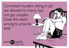 Funny Somewhat Topical Ecard: Convicted murders sitting in jail are allowed to marry, but not gay couples. Does this seem wrong to anyone else?