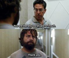 """""""You are literally too stupid to insult."""" """"Thank you."""" (funny movie quotes, ed helms, zach galifianakis)"""