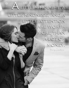 A little thought, a little kindness, and a little attention are worth more than a lot of money. -Being Caballero