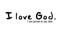 I love God and am more than happy to say it!