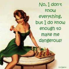 No, I don't know everything, but I do know enough to make me dangerous