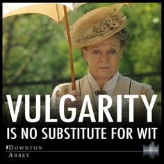 The wisdom of Downton Abbey and Maggie Smith- wish everybody went by this!!