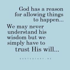 God has a reason for allowing things to happen... We may never understand His wisdom, but we simply have to trust His will.