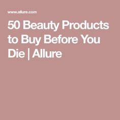 50 Beauty Products to Buy Before You Die | Allure