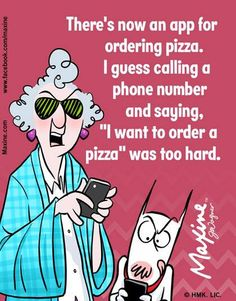 """Maxine: There's now an app for ordering pizza. I guess calling a phone number and saying, """"I want to order a pizza"""" was too hard."""