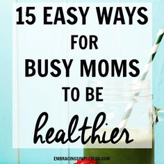 15 Easy Ways for Busy Moms to Be Healthier - Embracing Simple