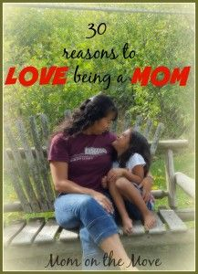 30 Reasons to Love Being a Mom -Mom on the Move