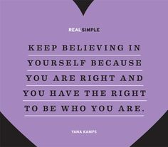 """""""Keep believing in yourself because you are right and you have the right to be who you are."""""""