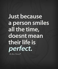 Just because a person smiles all the time, doesn't mean their life is perfect.