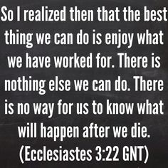 So I realized then that the best thing we can do is enjoy what we have worked for. There is nothing else we can do. There is no way for us to know what will happen after we die. (Ecclesiastes 3:22 GNT)  Bible, God, jesus, lord, savior, bible verses, bible quotes, verses, quotes, inspiration, inspirational quotes, wisdom, good news, jesus quotes, god quotes, literature, good quotes, religion, the blackboard, blackboard, black board, the black board, Ecclesiastes