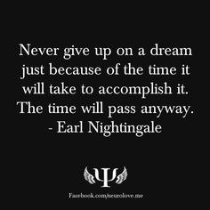 Never give up on a dream just because of the time it will take to accomplish it. The time will pass anyway. -  Earl Nightingale  Inspirational Quotes