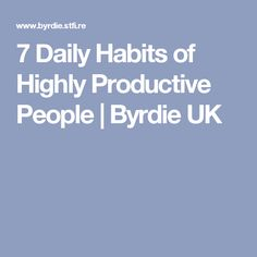 7 Daily Habits of Highly Productive People | Byrdie UK