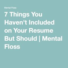 7 Things You Haven't Included on Your Resume But Should | Mental Floss