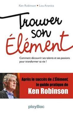 Trouver son élément : comment découvrir ses talents et ses passions pour tranformer sa vie! / Ken Robinson et Lou Aronica. Éditions PlayBac (4)