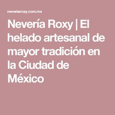 Nevería Roxy   El helado artesanal de mayor tradición en la Ciudad de México