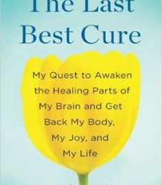 The Last Best Cure: My Quest To Awaken The Healing Parts Of My Brain And Get Back My Body My Joy A Nd My Life PDF