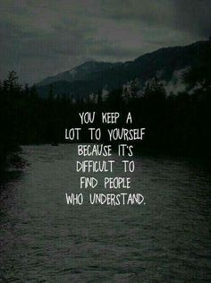 """""""You keep a lot to yourself because it's Difficult to find people who Understand!"""""""