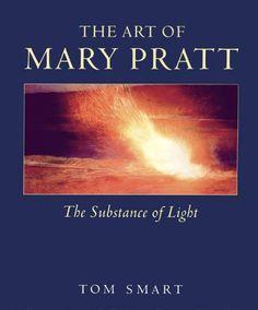 The Art of Mary Pratt: the substance of light by Tom Smart.