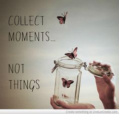 Collect Moments Not Things picture created by mb1715. Image tagged with: Cute, Beautiful, Inspirational, Life, Advice and was added on 2013-09-19 14:24:36.