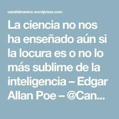La ciencia no nos ha enseñado aún si la locura es o no lo más sublime de la inteligencia – Edgar Allan Poe – @Candidman