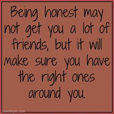 Honesty is so underrated, and I appreciate it so much, however telling me things that others say thats mean, and why, if its telling  me that may hurt me, well that too is not a friend either. ~RP~