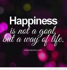 Happiness is your way of life!