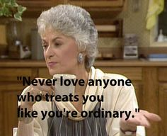 Never love anyone who treats you like you're ordinary. 18 Oscar Wilde Quotes That Might As Well Have Been Said By The Golden Girls