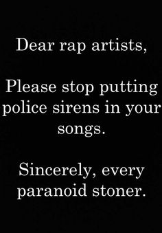 Dear rap artists, Please stop putting police sirens in your songs. Sincerely, every paranoid stoner, This is good ole, plain ole FUNNY shit! Weed Quotes, Stoner Quotes, Stoner Humor, Weed Humor, Funny Quotes, Funny Memes, Jokes, Funny Shit, Funny Stuff