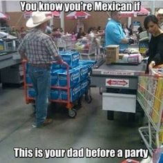 They don't believe in taking a six-pack to a party. | 27 Realities Of Growing Up With A Mexican Dad