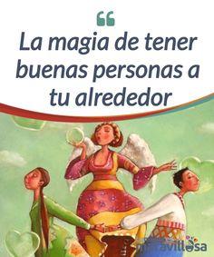 La magia de tener buenas personas a tu alrededor   El #mundo está lleno de buenas personas, pero no todas tienen que #encajar contigo. #Rodéate de quienes te hacen sentir bien y con los que puedes ser tú mismo.  #Emociones