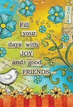 Fill your days with joy & good friends
