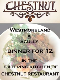 Westmoreland & Scully dinner for 12. Dinner for 12 by the chefs of Westmoreland & Scully hosted in the catering kitchen on the lower level of Chestnut. Chefs Joe Scully, Josh Weeks, Mike Cash and Doug Dickson will prepare an extraordinary meal. Monday - Thursday only, wine not included.