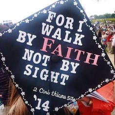 I decorated my cap with one of my favorite quote from the Bible. 2 Corinthians 5:7