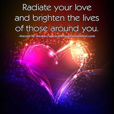 Radiate your love and brighten the lives of those around you.-Harold W. Becker #UnconditionalLove unconditional love peace harmony joy