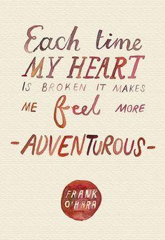 """Each time my heart is broken it makes me feel more adventurous."" - Frank O'Hara (via Single Quotes)"
