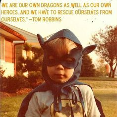 We are own dragons as well as our own heroes. We have to rescue ourselves from ourselves.