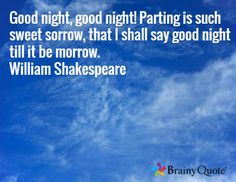 Good night, good night! Parting is such sweet sorrow, that I shall say good night till it be morrow. William Shakespeare