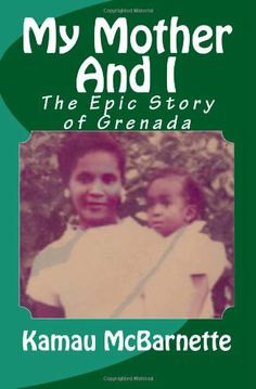Non-fiction. My Mother And I: The Epic Story of Grenada by Kamau McBarnette