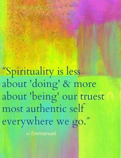 Spirituality is less about 'doing' and more about 'being' - our truest most authentic selfeverywhere we go.