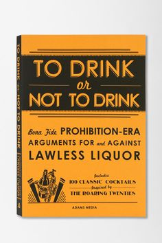 To Drink or Not to Drink: Bona Fide Prohibition-Era Arguments For And Against Lawless Liquor By Adams Media