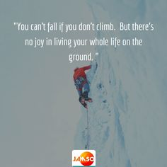 """""""You can't fall if you don't climb.  But there's no joy in living your whole life on the ground. """""""